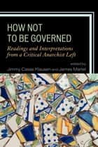 How Not to Be Governed - Readings and Interpretations from a Critical Anarchist Left ebook by Jimmy Casas Klausen, James Martel, Banu Bargu,...