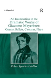 """An Introduction to the Dramatic Works of Giacomo Meyerbeer: Operas, Ballets, Cantatas, Plays "" ebook by Robert Ignatius Letellier"