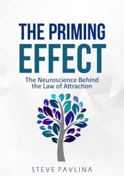 The Priming Effect: The Neuroscience Behind the Law of Attraction ebook by Steve Pavlina