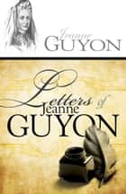 Letters of Jeanne Guyon ebook by Madame Jeanne Guyon