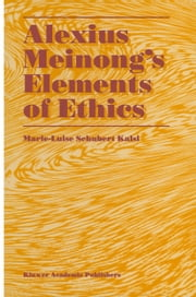 Alexius Meinong's Elements of Ethics - with Translation of the Fragment Ethische Bausteine ebook by Marie-Luise Schubert Kalsi