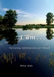 I am . . . - Nurturing Affirmations for Myself ebook by Rita Gau
