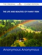 The Life and Beauties of Fanny Fern - The Original Classic Edition ebook by Anonymous