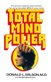 Total Mind Power - How to Use the Other 90% of Your Mind ebook by Donald L. Wilson, M.D.