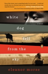 White Dog Fell from the Sky - A Novel ebook by Eleanor Morse