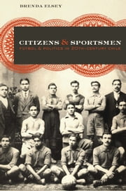 Citizens and Sportsmen - Fútbol and Politics in Twentieth-Century Chile ebook by Brenda Elsey