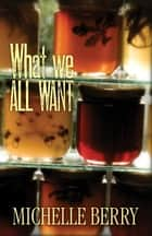 What We All Want ebook by Michelle Berry