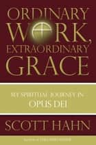 Ordinary Work, Extraordinary Grace - My Spiritual Journey in Opus Dei ebook by Scott Hahn