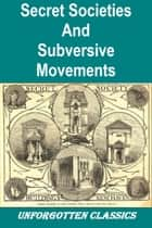 SECRET SOCIETIES and SUBVERSIVE MOVEMENTS ebook by NESTA H. WEBSTER