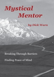 Mystical Mentor - Breaking Through Barriers Finding Peace of Mind ebook by Dick Warn