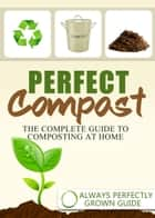 Perfect Compost: The Complete Guide To Composting At Home ebook by Always Perfectly Grown