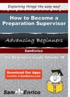 How to Become a Preparation Supervisor ebook by Karleen Wooden