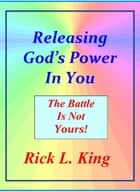 Releasing God's Power in You!: The Battle is not Yours! ebook by Rick King