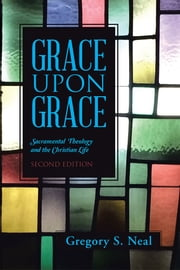 Grace Upon Grace - Sacramental Theology and the Christian Life ebook by Gregory S. Neal