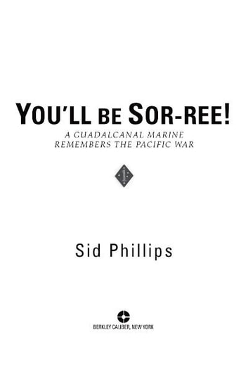 You'll Be Sor-ree! - A Guadalcanal Marine Remembers the Pacific War ebook by Sid Phillips