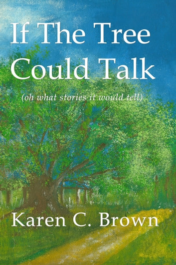 If The Tree Could Talk (oh what stories it would tell) ebook by Karen C. Brown