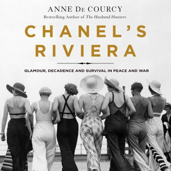 Chanel's Riviera - Glamour, Decadence, and Survival in Peace and War, 1930-1944 audiobook by Anne de Courcy