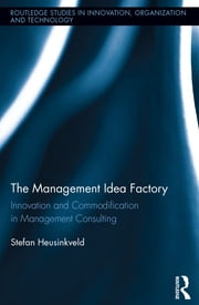 The Management Idea Factory - Innovation and Commodification in Management Consulting ebook by Stefan Heusinkveld