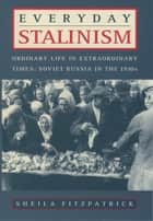 Everyday Stalinism - Ordinary Life in Extraordinary Times: Soviet Russia in the 1930s eBook by Sheila Fitzpatrick
