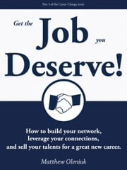 Get The Job You Deserve! How to build your network, leverage your connections, and sell your talents for a great new career. ebook by Matthew Oleniuk