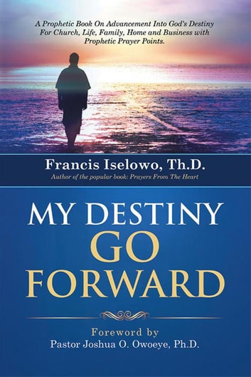 My Destiny Go Forward - A Prophetic Book on Advancement into God'S Destiny for Church, Life, Family, Home and Business with Prophetic Prayer Points. ebook by Francis Iselowo TH.D