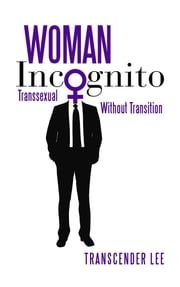 Woman Incognito - Transsexual Without Transition ebook by Transcender Lee