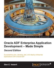 Oracle ADF Enterprise Application Development – Made Simple : Second Edition ebook by Sten E. Vesterli