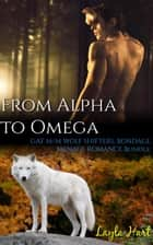 From Alpha to Omega: Gay M/M Wolf Shifters, Bondage, Menage Romance Bundle ebook by Layla Hart