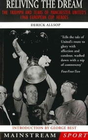 Reliving the Dream - The Triumph and Tears of Manchester United's 1968 European Cup Heroes ebook by Allsop