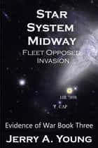 Star System Midway: Fleet Opposed Invasion - Evidence of Space War, #3 ebook by Jerry A Young