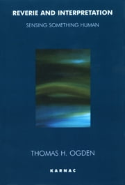 Reverie and Interpretation - Sensing Something Human ebook by Thomas Ogden