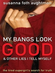 My Bangs Look Good and Other Lies I Tell Myself - The Tired Supergirl's Search for Truth ebook by Susanna Foth Aughtmon