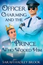 Officer Charming and the Prince Who Wooed Him ebook by Sarah Hadley Brook