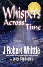 Whispers Across Time ebook by J. Robert Whittle, Joyce Sandilands