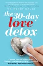 The 30-Day Love Detox - Cleanse Yourself of Bad Boys, Cheaters, and Commitment Phobes—and Find Your Perfect Relationship ebook by Wendy Walsh