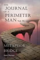 The Journal of A Perimeter Man Vol. IV Metaphor Bridge ebook by Jann Burner