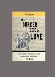 Stories from the Darker Side of Love - Tales of broken families and tangled relationships in Tudor England ebook by Joseph Block