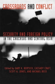 Crossroads and Conflict - Security and Foreign Policy in the Caucasus and Central Asia ebook by Gary K. Bertsch,Cassady B. Craft,Scott A. Jones,Michael D. Beck