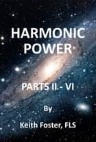 Harmonic Power Parts II: VI ebook by Keith Foster