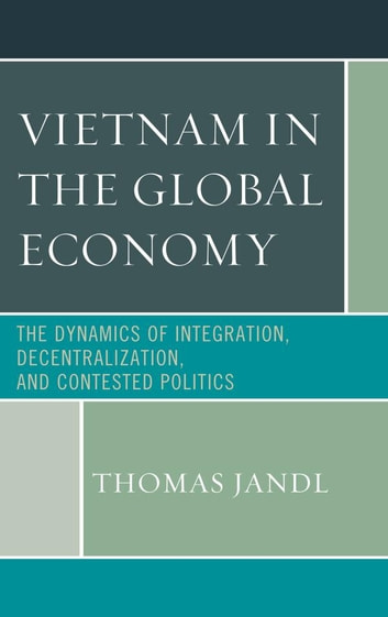 Vietnam in the Global Economy - The Dynamics of Integration, Decentralization, and Contested Politics ebook by Thomas Jandl