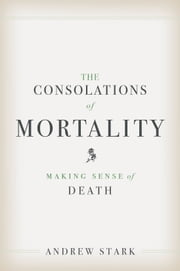 The Consolations of Mortality - Making Sense of Death ebook by Andrew Stark