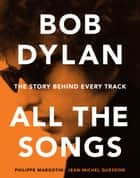 Bob Dylan All the Songs - The Story Behind Every Track ebook by Philippe Margotin, Jean-Michel Guesdon