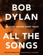 Bob Dylan All the Songs - The Story Behind Every Track ebook by Philippe Margotin,Jean-Michel Guesdon