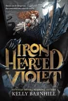 Iron Hearted Violet ebook by Kelly Barnhill, Iacopo Bruno
