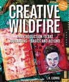 Creative Wildfire: An Introduction to Art Journaling - Basics and Beyond - An Introduction to Art Journaling - Basics and Beyond ebook by LK Ludwig