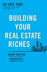 Building Your Real Estate Riches - Hard truths about Singapore's commercial & residential markets ebook by Ku Swee Yong