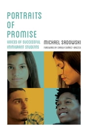 Portraits of Promise - Voices of Successful Immigrant Students ebook by Michael Sadowski,Carola Suárez-Orozco