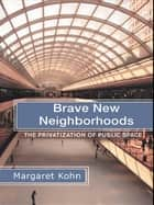 Brave New Neighborhoods - The Privatization of Public Space ebook by Margaret Kohn