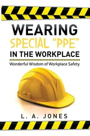 "Wearing Special ""PPE"" in the Workplace - Wonderful Wisdom of Workplace Safety ebook by L. A. Jones"