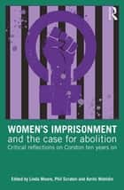 Women's Imprisonment and the Case for Abolition - Critical Reflections on Corston Ten Years On ebook by Azrini Wahidin, Phil Scraton, Linda Moore